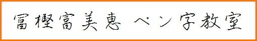埼玉県ふじみ野市の ペン字教室 主宰:冨樫富美恵